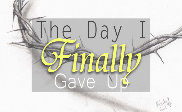The Day I Finally Gave Up